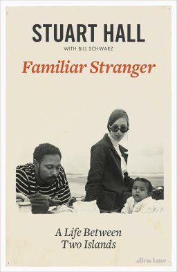 Reading Stuart Hall as an immigrant: A review of Familiar Stranger: A Life Between Two Islands